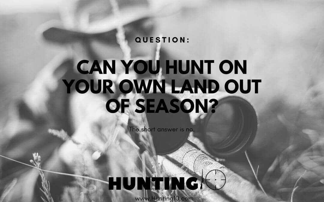 Can you hunt on your own land out of season?